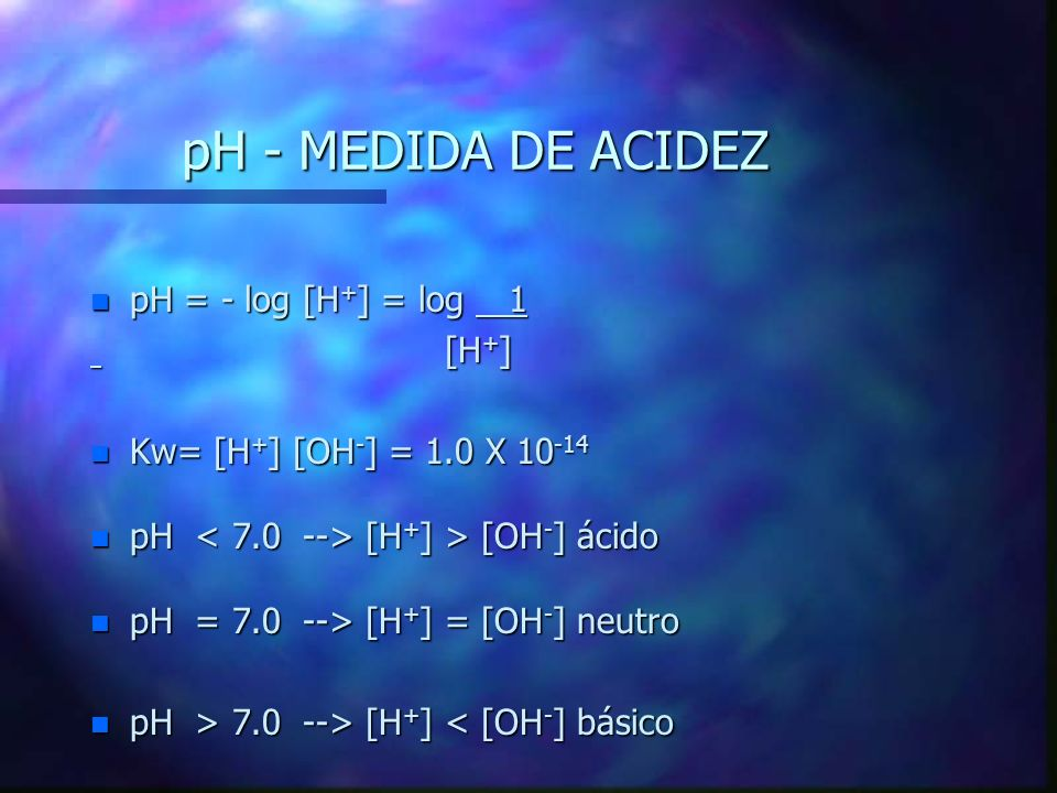 pH - MEDIDA DE ACIDEZ pH = - log [H+] = log 1 [H+]